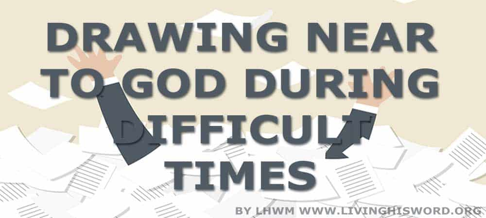Drawing Near to God During Difficult Times