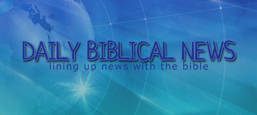 daily biblical news, lining the news up with the bible, a biblical view, prophecy update